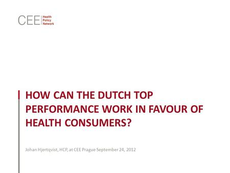 HOW CAN THE DUTCH TOP PERFORMANCE WORK IN FAVOUR OF HEALTH CONSUMERS? Johan Hjertqvist, HCP, at CEE Prague September 24, 2012.