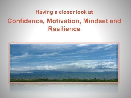 Having a closer look at Confidence, Motivation, Mindset and Resilience.