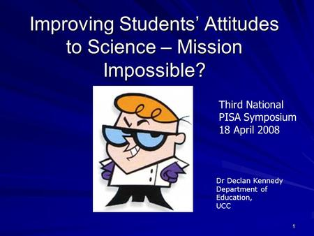 1 Improving Students' Attitudes to Science – Mission Impossible? Dr Declan Kennedy Department of Education, UCC Third National PISA Symposium 18 April.