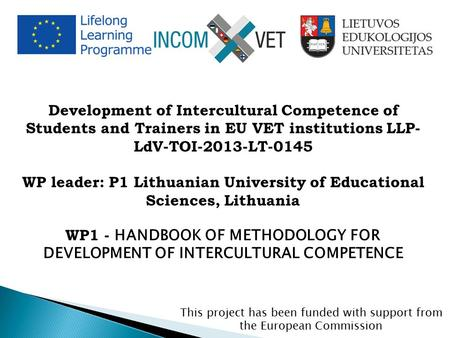 Development of Intercultural Competence of Students and Trainers in EU VET institutions LLP- LdV-TOI-2013-LT-0145 WP leader: P1 Lithuanian University of.
