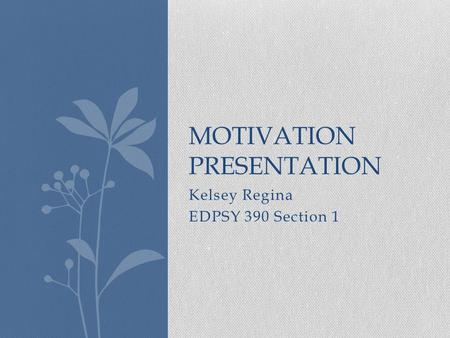 Kelsey Regina EDPSY 390 Section 1 MOTIVATION PRESENTATION.