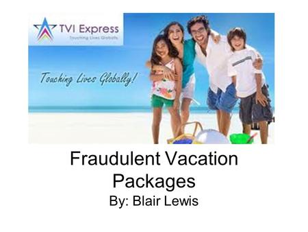 Fraudulent Vacation Packages By: Blair Lewis. Overview Fraudulent vacation packages are most commonly recognized by getting a notice via phone, email,