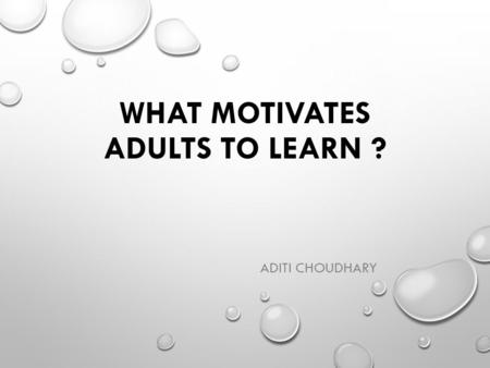 WHAT MOTIVATES ADULTS TO LEARN ? ADITI CHOUDHARY.