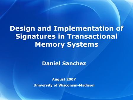 Design and Implementation of Signatures in Transactional Memory Systems Daniel Sanchez August 2007 University of Wisconsin-Madison.