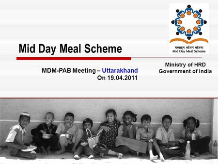 1 Mid Day Meal Scheme Ministry of HRD Government of India MDM-PAB Meeting – Uttarakhand On 19.04.2011.