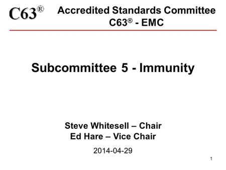 1 Accredited Standards Committee C63 ® - EMC Subcommittee 5 - Immunity Steve Whitesell – Chair Ed Hare – Vice Chair 2014-04-29.