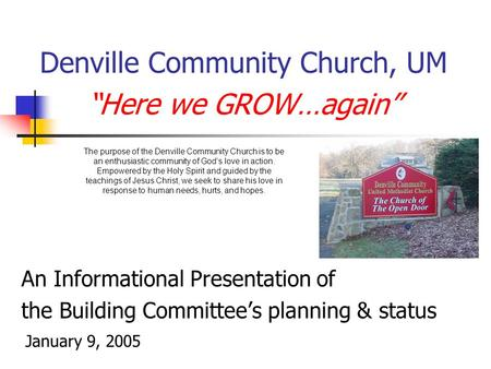 "Denville Community Church, UM ""Here we GROW…again"" An Informational Presentation of the Building Committee's planning & status January 9, 2005 The purpose."