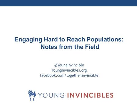 Millennial YoungInvincibles.org facebook.com/together.invincible Engaging Hard to Reach Populations: Notes from the Field.