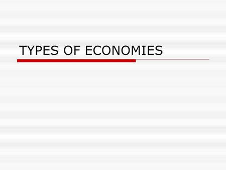 TYPES OF ECONOMIES. WHO AND WHY?  Who makes economic decisions?  Who owns resources?  Who provides goods and services?  Why?