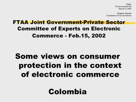 FTAA Joint Government-Private Sector Committee of Experts on Electronic Commerce - Feb.15, 2002 Some views on consumer protection in the context of electronic.