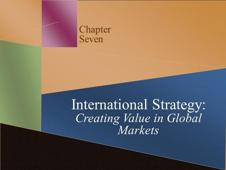 Chapter Seven International Strategy: Creating Value in Global Markets.