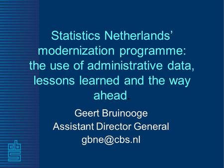 Statistics Netherlands' modernization programme: the use of administrative data, lessons learned and the way ahead. Geert Bruinooge Assistant Director.