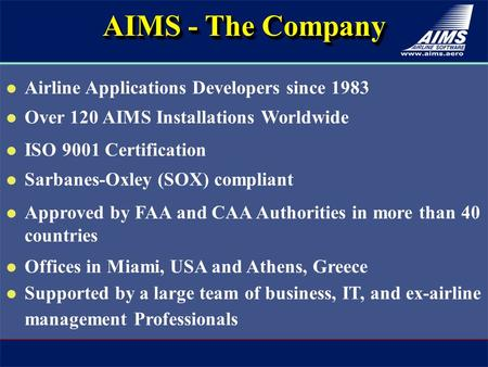 Airline Applications Developers since 1983 Over 120 AIMS Installations Worldwide ISO 9001 Certification Sarbanes-Oxley (SOX) compliant Approved by FAA.