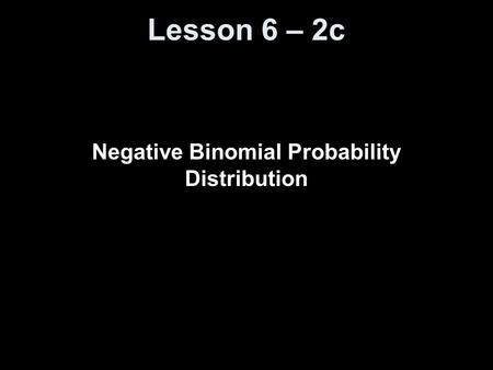 Lesson 6 – 2c Negative Binomial Probability Distribution.