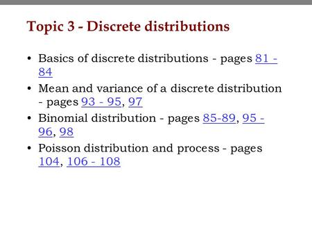 Topic 3 - Discrete distributions Basics of discrete distributions - pages 81 - 8481 - 84 Mean and variance of a discrete distribution - pages 93 - 95,