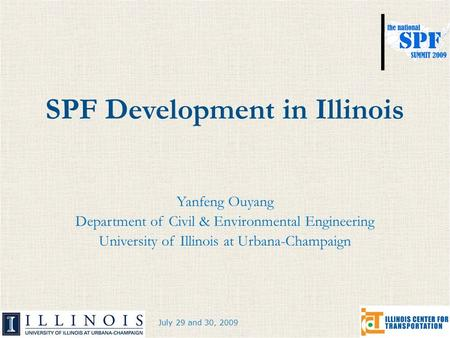 July 29 and 30, 2009 SPF Development in Illinois Yanfeng Ouyang Department of Civil & Environmental Engineering University of Illinois at Urbana-Champaign.