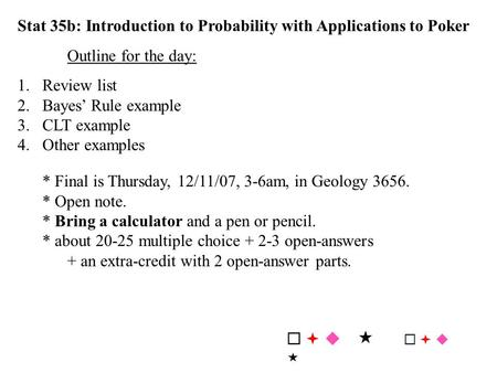 Stat 35b: Introduction to Probability with Applications to Poker Outline for the day: 1. Review list 2.Bayes' Rule example 3.CLT example 4.Other examples.