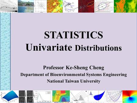 STATISTICS Univariate Distributions Professor Ke-Sheng Cheng Department of Bioenvironmental Systems Engineering National Taiwan University.