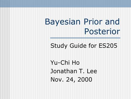 Bayesian Prior and Posterior Study Guide for ES205 Yu-Chi Ho Jonathan T. Lee Nov. 24, 2000.