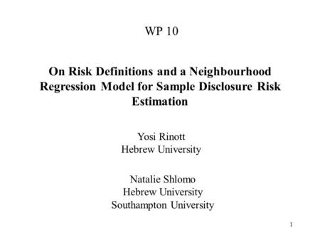 1 WP 10 On Risk Definitions and a Neighbourhood Regression Model for Sample Disclosure Risk Estimation Natalie Shlomo Hebrew University Southampton University.