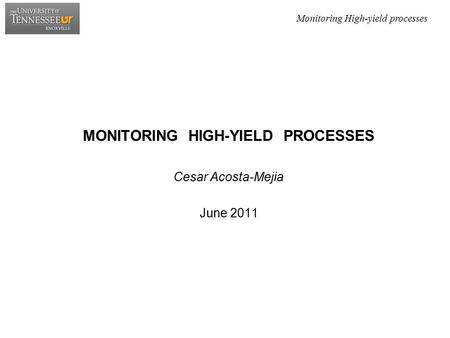 Monitoring High-yield processes MONITORING HIGH-YIELD PROCESSES Cesar Acosta-Mejia June 2011.