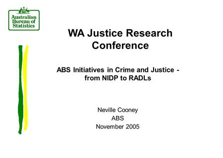 Neville Cooney ABS November 2005 WA Justice Research Conference ABS Initiatives in Crime and Justice - from NIDP to RADLs.
