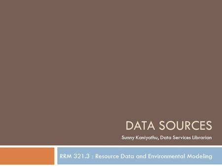 RRM 321.3 : Resource Data and Environmental Modeling DATA SOURCES Sunny Kaniyathu, Data Services Librarian.