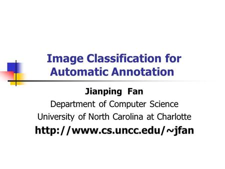 Image Classification for Automatic Annotation Jianping Fan Department of Computer Science University of North Carolina at Charlotte