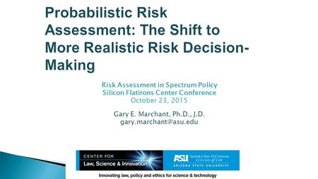 Risk Assessment in Spectrum Policy Silicon Flatirons Center Conference October 23, 2015 Gary E. Marchant, Ph.D., J.D.