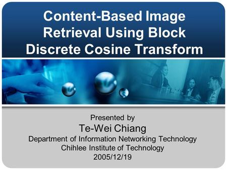 Content-Based Image Retrieval Using Block Discrete Cosine Transform Presented by Te-Wei Chiang Department of Information Networking Technology Chihlee.