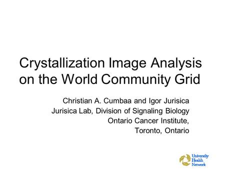Crystallization Image Analysis on the World Community Grid Christian A. Cumbaa and Igor Jurisica Jurisica Lab, Division of Signaling Biology Ontario Cancer.