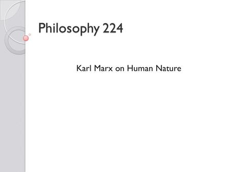 Philosophy 224 Karl Marx on Human Nature. Karl Marx (1818-1883) Marx's life spanned the bulk of the 19th century. Originally interested in the law, he.