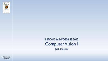 Jack Pinches INFO410 & INFO350 S2 2015 INFORMATION SCIENCE Computer Vision I.