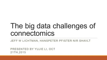 The big data challenges of connectomics JEFF W LICHTMAN, HANSPETER PFISTER NIR SHAVLT PRESENTED BY YUJIE LI, OCT 21TH,2015.