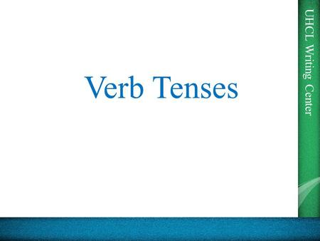 UHCL Writing Center Verb Tenses. UHCL Writing Center Why do we have tenses? From the Purdue OWL: Strictly speaking, in English, only two tenses are marked.