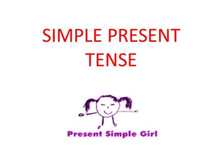 SIMPLE PRESENT TENSE. Hi everybody! I'm The Present Simple Girl. I like habits and routines. I always do the same things and at the same time. For example,