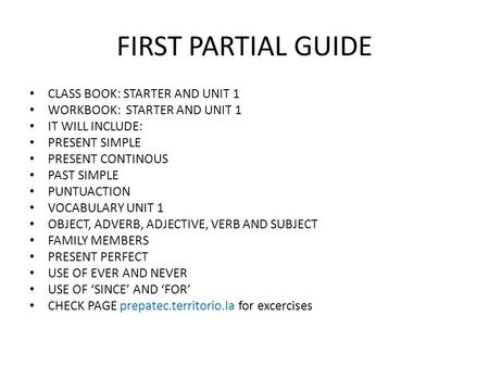 FIRST PARTIAL GUIDE CLASS BOOK: STARTER AND UNIT 1 WORKBOOK: STARTER AND UNIT 1 IT WILL INCLUDE: PRESENT SIMPLE PRESENT CONTINOUS PAST SIMPLE PUNTUACTION.