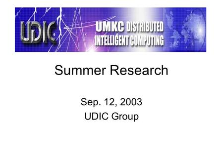 Summer Research Sep. 12, 2003 UDIC Group. Composed of about 20 graduate students, supervised by Dr. Yugi Lee. Aimed at providing opportunities for research-oriented.
