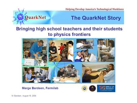 M. Bardeen, August 18, 2004 The QuarkNet Story Bringing high school teachers and their students to physics frontiers Marge Bardeen, Fermilab.