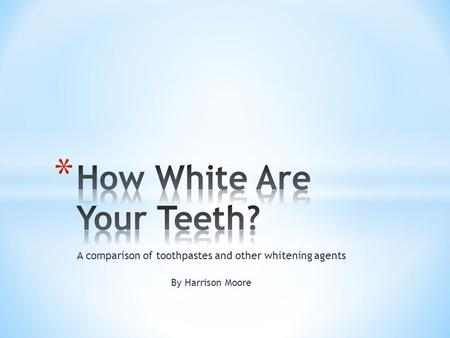 A comparison of toothpastes and other whitening agents By Harrison Moore.