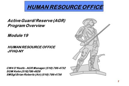 1 HUMAN RESOURCE OFFICE Active Guard/ Reserve (AGR) Program Overview Module 19 HUMAN RESOURCE OFFICE JFHQ-NY CW4 O'Keefe - AGR Manager (518) 786-4732 SGM.