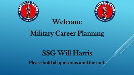 Welcome Military Career Planning SSG Will Harris Please hold all questions until the end.