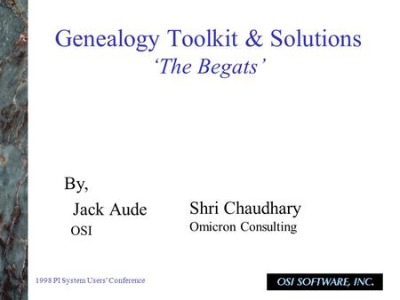 1998 PI System Users' Conference Genealogy Toolkit & Solutions 'The Begats' By, Jack Aude OSI Shri Chaudhary Omicron Consulting.