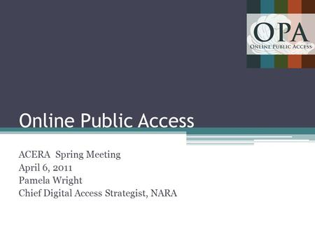 Online Public Access ACERA Spring Meeting April 6, 2011 Pamela Wright Chief Digital Access Strategist, NARA 1.