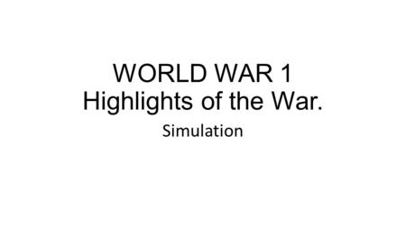 WORLD WAR 1 Highlights of the War. Simulation. The War Begins for America Welcome to World War I The landscape of Europe is devastated by war After the.