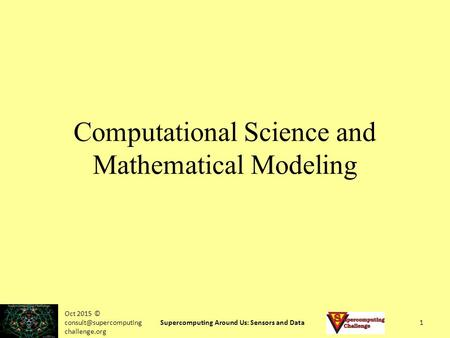 Oct 2015 © challenge.org Supercomputing Around Us: Sensors and Data1 Computational Science and Mathematical Modeling.