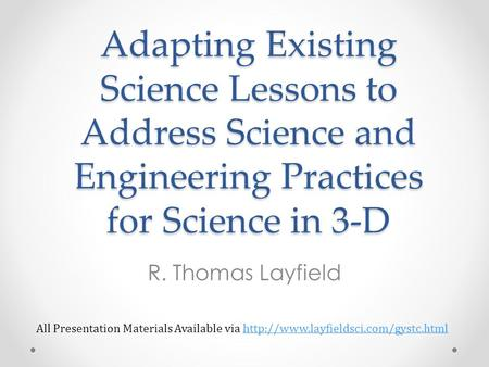 Adapting Existing Science Lessons to Address Science and Engineering Practices for Science in 3-D R. Thomas Layfield All Presentation Materials Available.