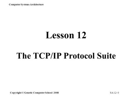 Copyright © Genetic Computer School 2008 Computer Systems Architecture SA 12- 0 Lesson 12 The TCP/IP Protocol Suite.