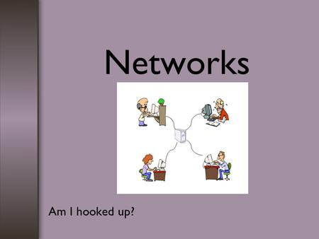 Networks Am I hooked up?. Networks definition sizes of networks types advantages and disadvantages how data is sent transmission media business uses.
