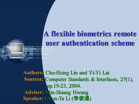 A flexible biometrics remote user authentication scheme Authors: Chu-Hsing Lin and Yi-Yi Lai Sources: Computer Standards & Interfaces, 27(1), pp.19-23,